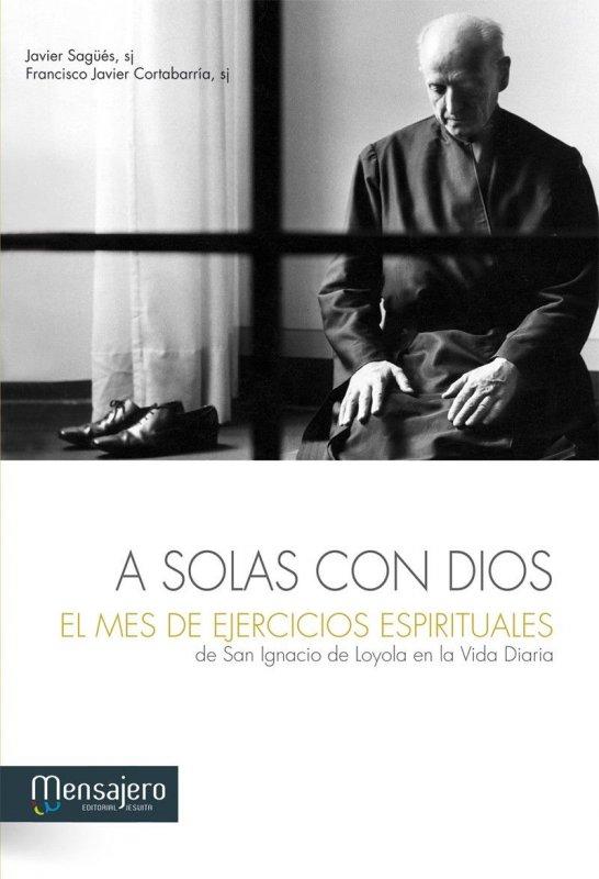A SOLAS CON DIOS. El Mes de Ejercicios Espirituales de San Ignacio de Loyola en la Vida Diaria