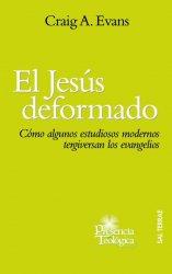 El Jesús deformado. Cómo algunos estudiosos modernos tergiversan los evangelios