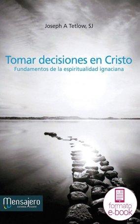Tomar decisiones en Cristo. Fundamentos de la espiritualidad ignaciana
