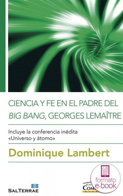 Ciencia y fe en el padre del big bang, Georges Lemaître Incluye la conferencia inédita «Universo y átomo»