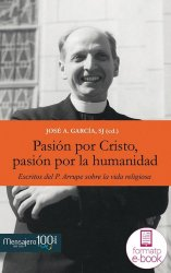 Pasión por Cristo, pasión por la humanidad. Escritos del P. Arrupe sobre la vida religiosa
