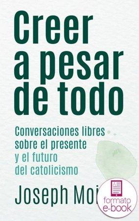 Creer a pesar de todo. Conversaciones libres sobre el presente y el futuro del catolicismo