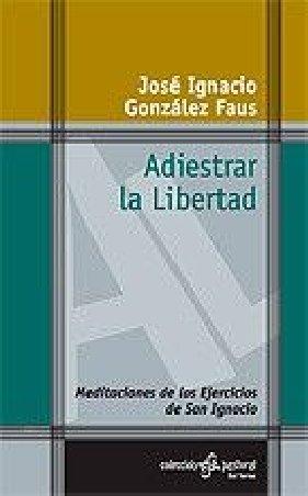 Adiestrar la Libertad. Meditaciones de los Ejercicios de San Ignacio