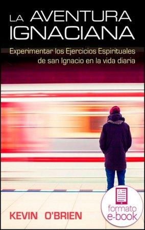 La aventura ignaciana. Experimentar los Ejercicios Espirituales de san Ignacio de Loyola en la vida diaria