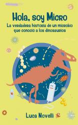 Hola, soy Micro. La verdadera historia de un microbio que conoció a los dinosaurios